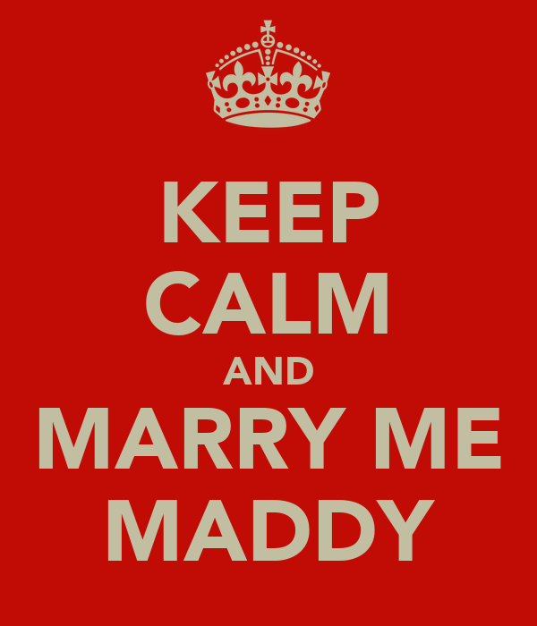 KEEP CALM AND MARRY ME MADDY