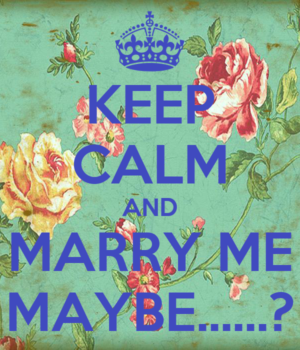 KEEP CALM AND MARRY ME MAYBE......?