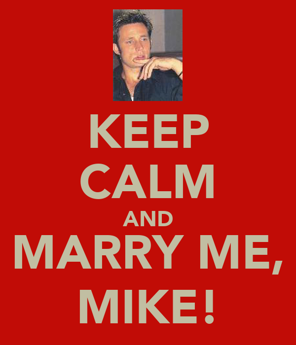 KEEP CALM AND MARRY ME, MIKE!