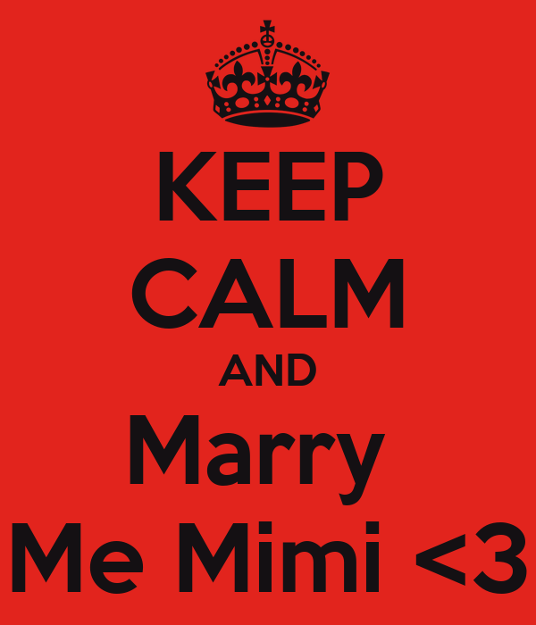 KEEP CALM AND Marry  Me Mimi <3