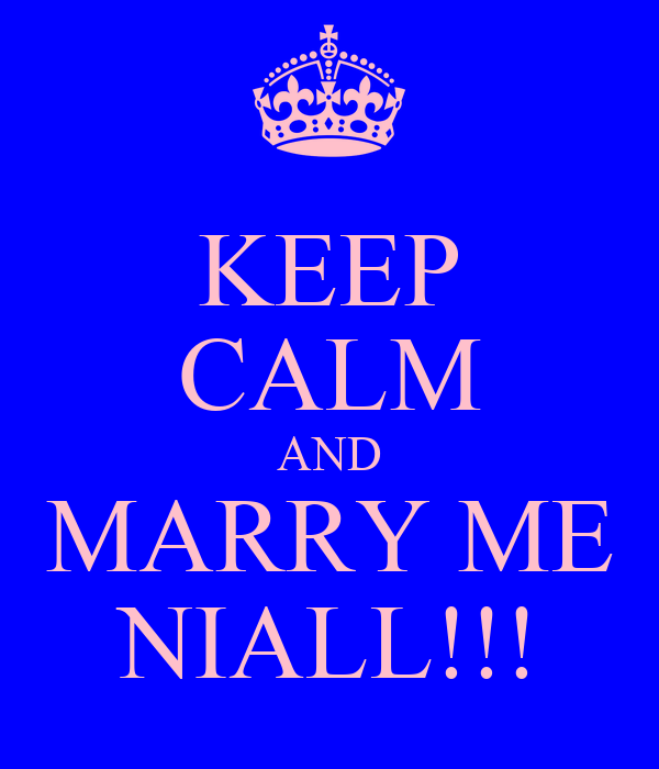 KEEP CALM AND MARRY ME NIALL!!!