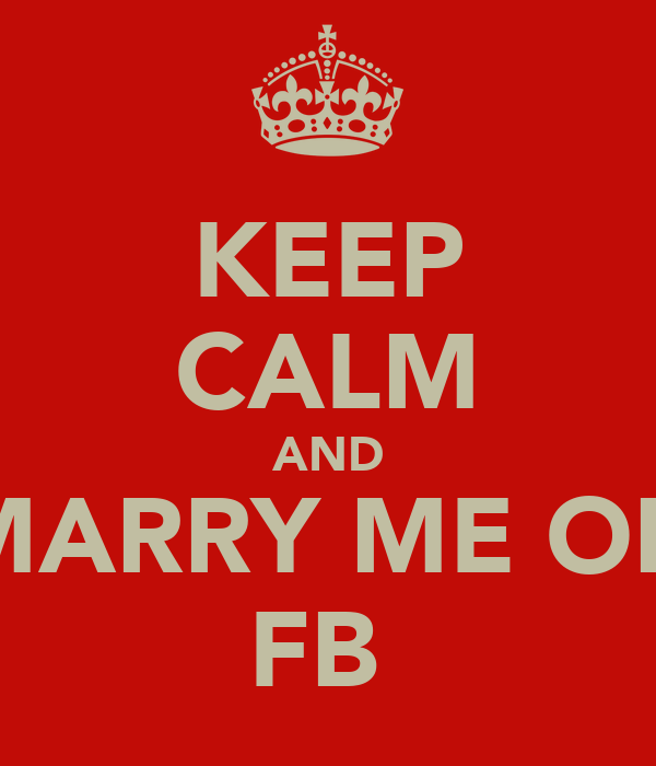 KEEP CALM AND MARRY ME ON FB