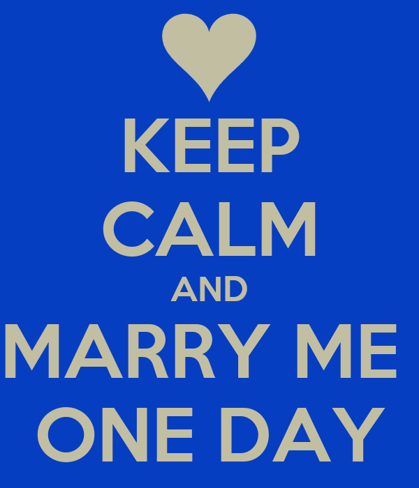 KEEP CALM AND MARRY ME  ONE DAY
