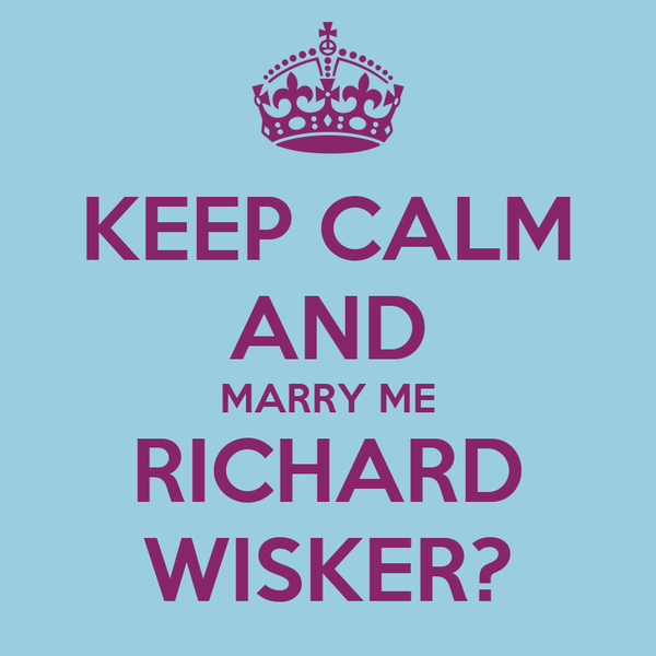 KEEP CALM AND MARRY ME RICHARD WISKER?