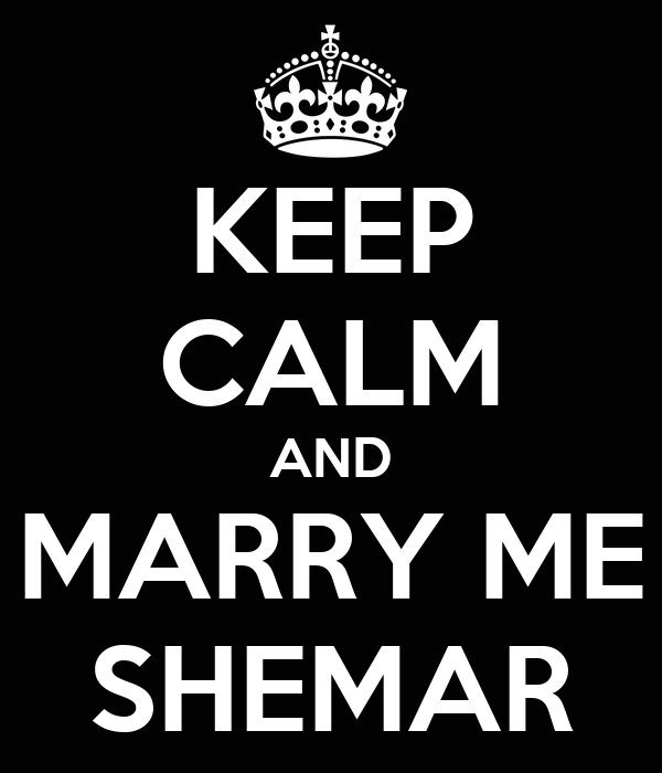 KEEP CALM AND MARRY ME SHEMAR