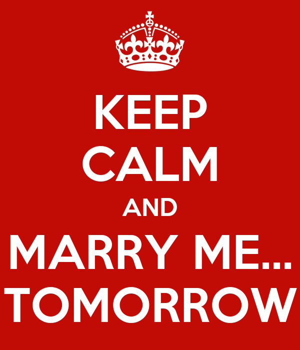 KEEP CALM AND MARRY ME... TOMORROW