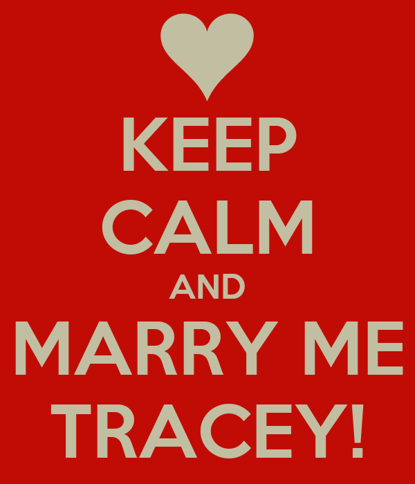 KEEP CALM AND MARRY ME TRACEY!