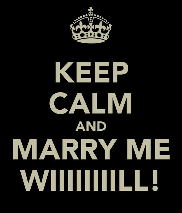 KEEP CALM AND MARRY ME WIIIIIIIILL!