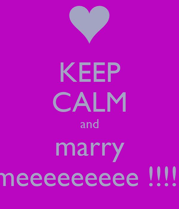 KEEP CALM and marry meeeeeeeee !!!!!