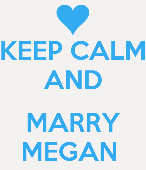 KEEP CALM AND  MARRY MEGAN