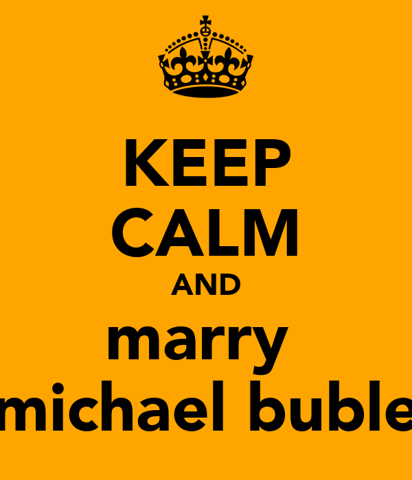 KEEP CALM AND marry  michael buble