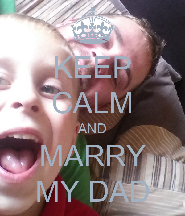 KEEP CALM AND MARRY MY DAD