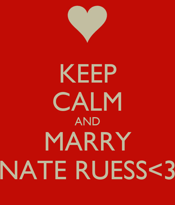 KEEP CALM AND MARRY NATE RUESS<3