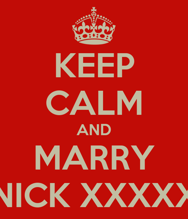KEEP CALM AND MARRY NICK XXXXX