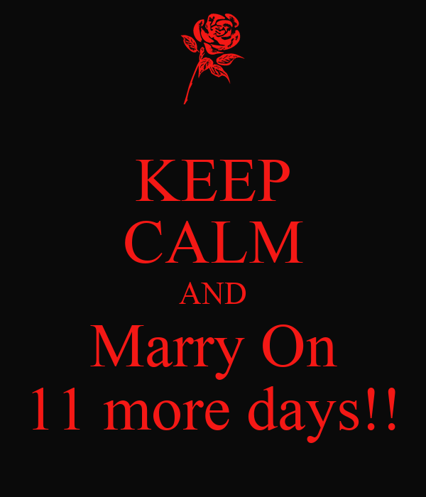 KEEP CALM AND Marry On 11 more days!!