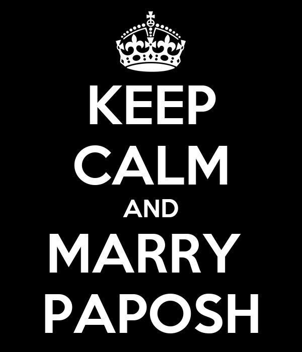 KEEP CALM AND MARRY  PAPOSH