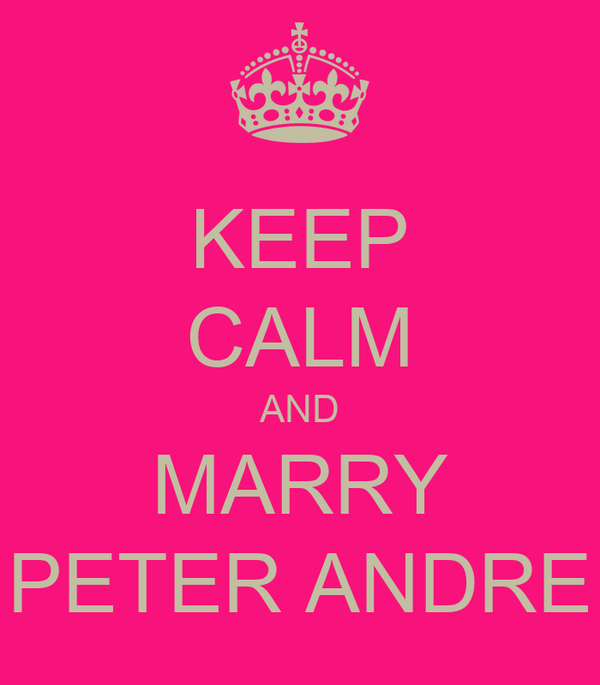 KEEP CALM AND MARRY PETER ANDRE