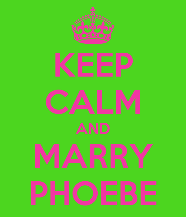 KEEP CALM AND MARRY PHOEBE