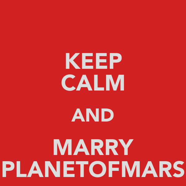 KEEP CALM AND MARRY PLANETOFMARS