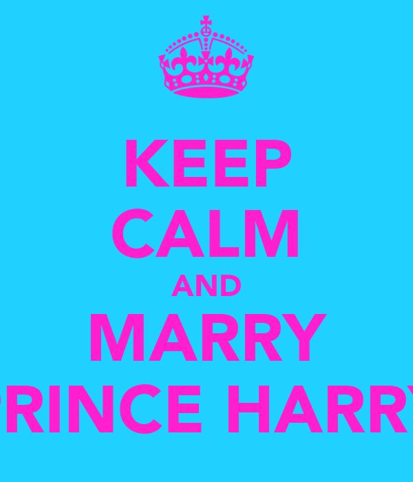 KEEP CALM AND MARRY PRINCE HARRY