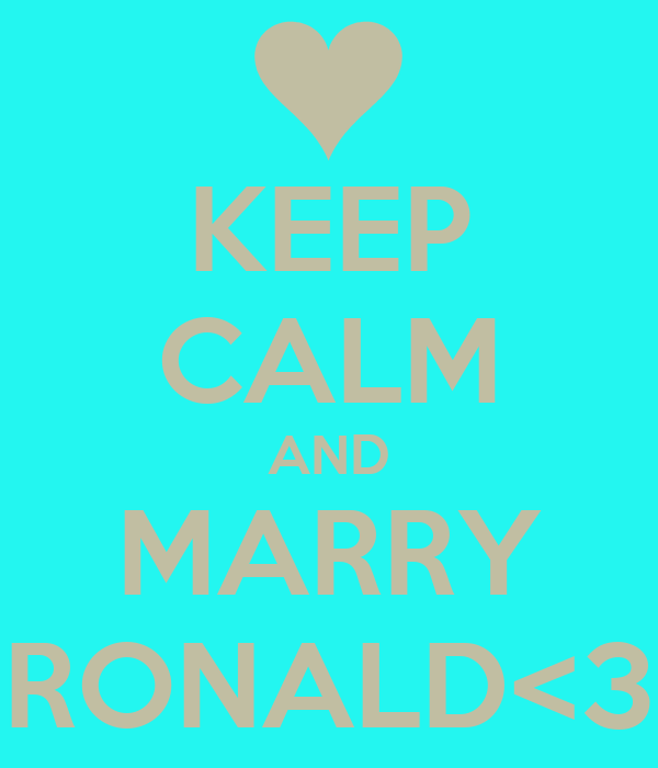 KEEP CALM AND MARRY RONALD<3