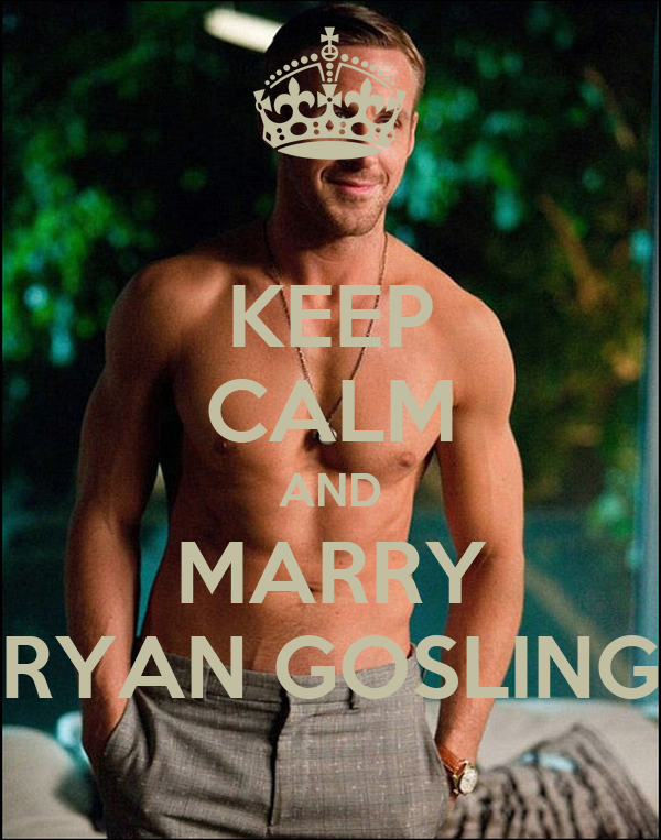 KEEP CALM AND MARRY RYAN GOSLING