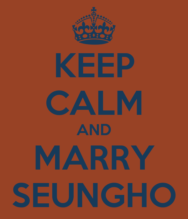 KEEP CALM AND MARRY SEUNGHO