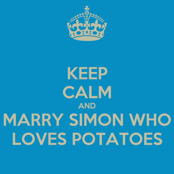 KEEP CALM AND MARRY SIMON WHO LOVES POTATOES