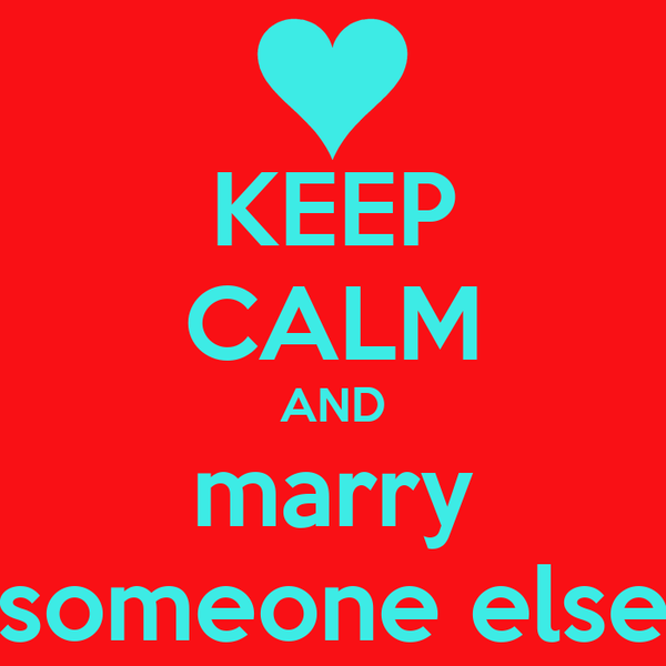 KEEP CALM AND marry someone else