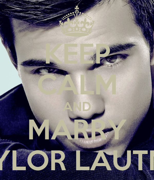 KEEP CALM AND MARRY TAYLOR LAUTNER