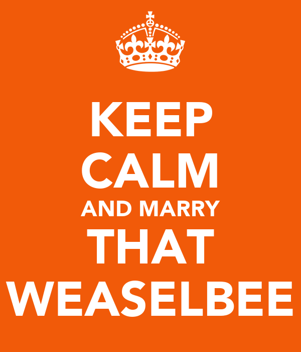 KEEP CALM AND MARRY THAT WEASELBEE