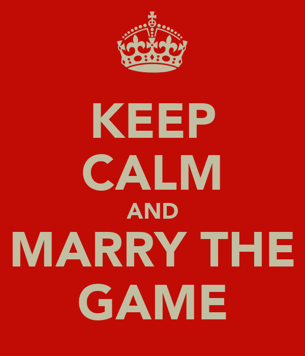 KEEP CALM AND MARRY THE GAME