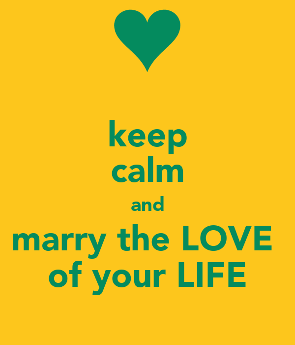 keep calm and marry the LOVE  of your LIFE