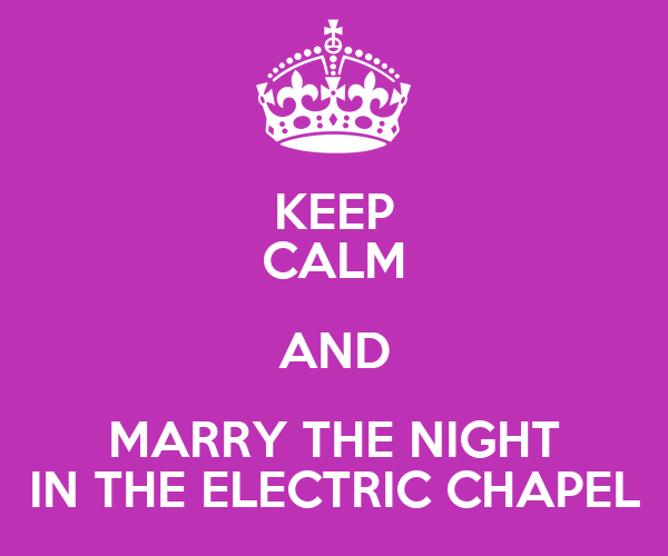 KEEP CALM AND MARRY THE NIGHT IN THE ELECTRIC CHAPEL