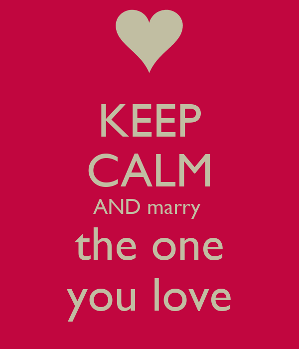 KEEP CALM AND marry   the one   you love