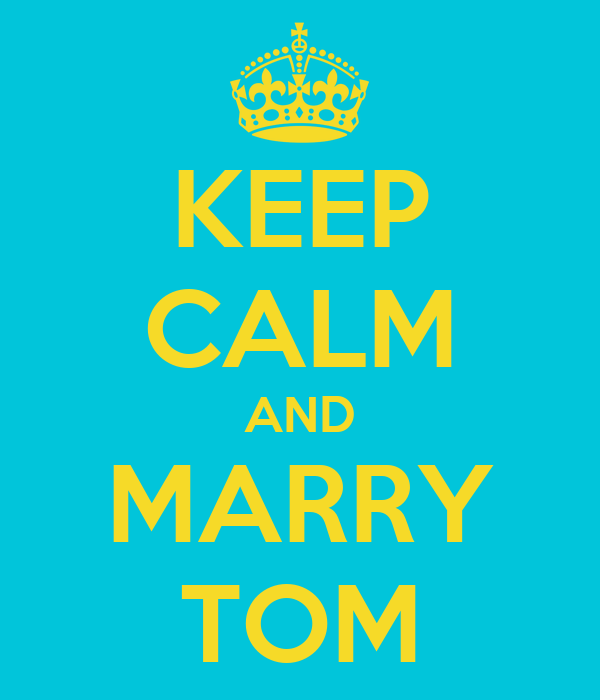 KEEP CALM AND MARRY TOM