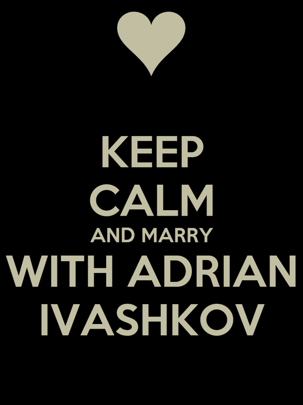 KEEP CALM AND MARRY WITH ADRIAN IVASHKOV