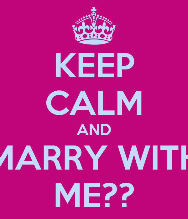 KEEP CALM AND MARRY WITH ME??