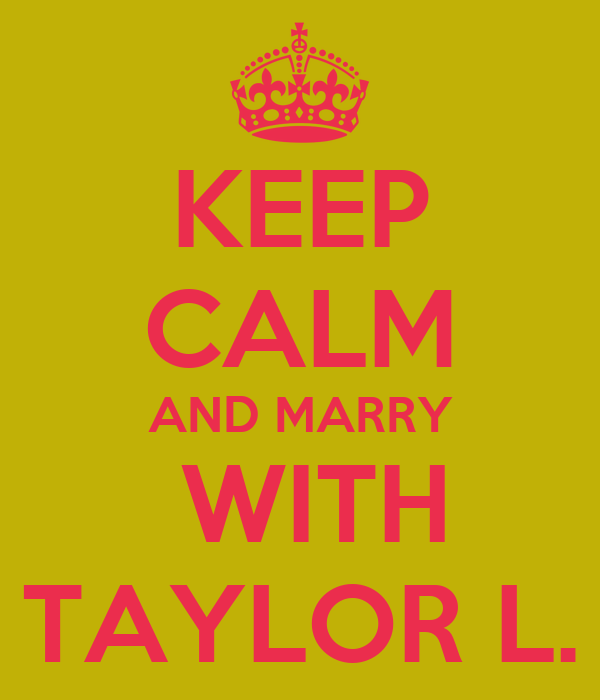 KEEP CALM AND MARRY  WITH TAYLOR L.