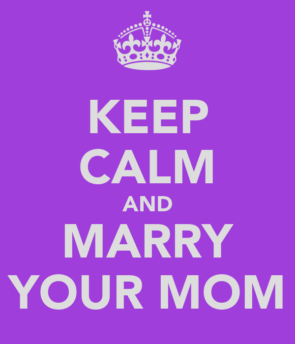 KEEP CALM AND MARRY YOUR MOM