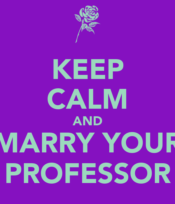 KEEP CALM AND MARRY YOUR PROFESSOR