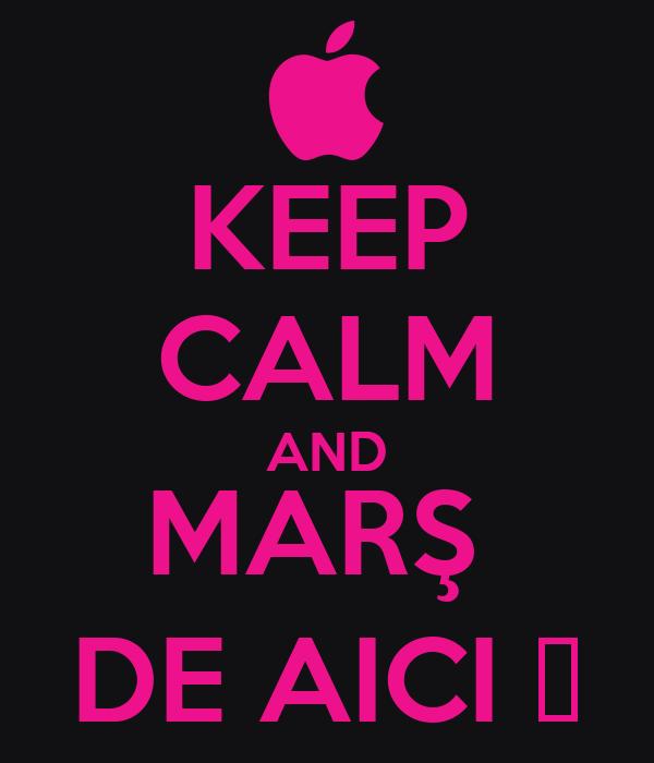 KEEP CALM AND MARŞ  DE AICI ♥