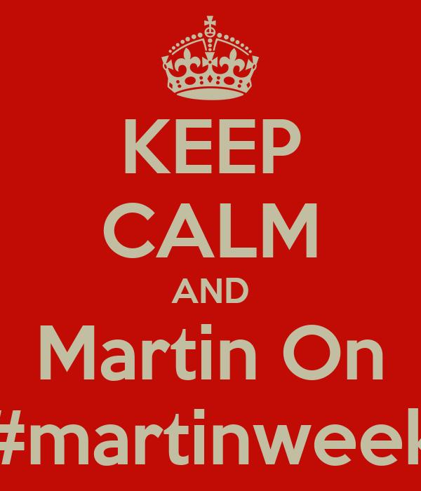 KEEP CALM AND Martin On #martinweek