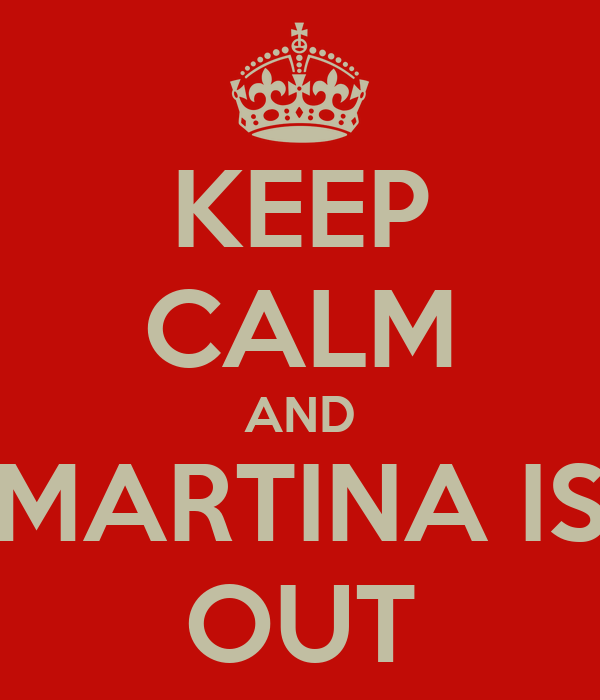 KEEP CALM AND MARTINA IS OUT