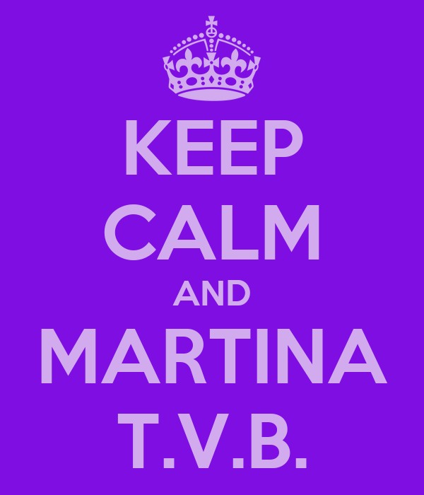 KEEP CALM AND MARTINA T.V.B.