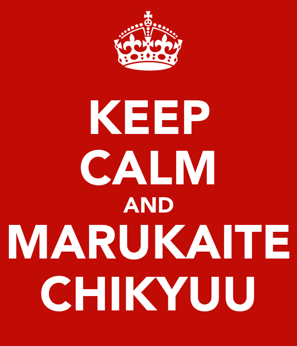 KEEP CALM AND MARUKAITE CHIKYUU