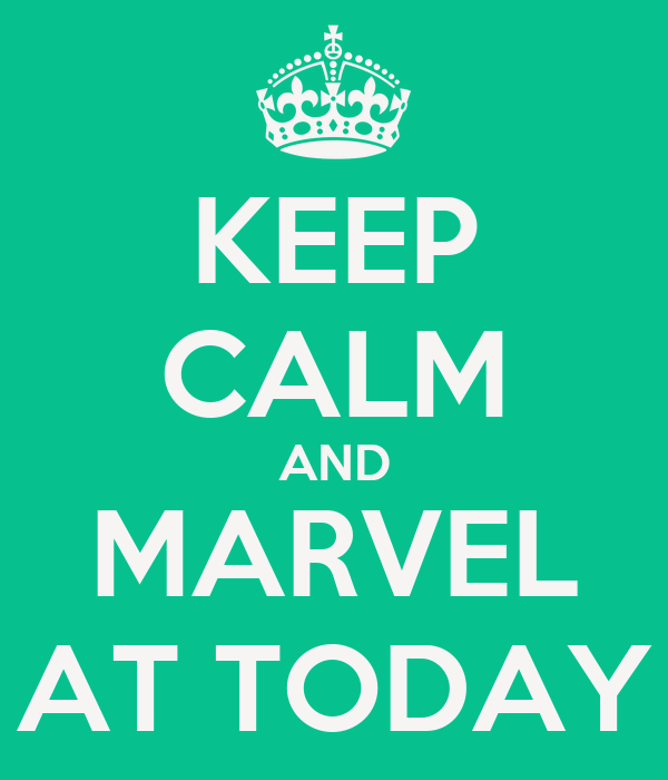 KEEP CALM AND MARVEL AT TODAY