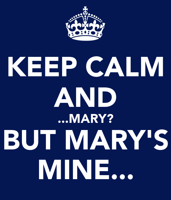 KEEP CALM AND ...MARY? BUT MARY'S MINE...