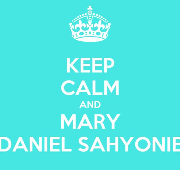 KEEP CALM AND MARY DANIEL SAHYONIE