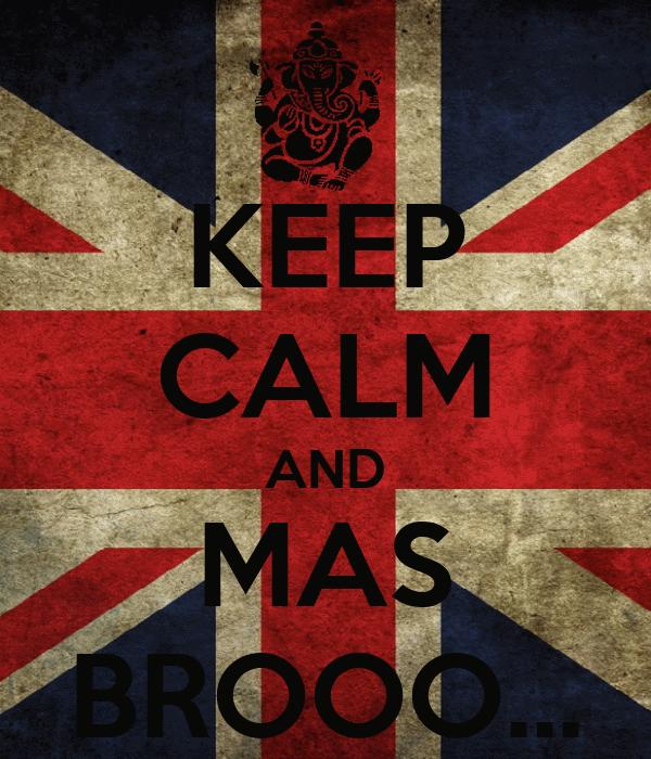 KEEP CALM AND MAS BROOO...